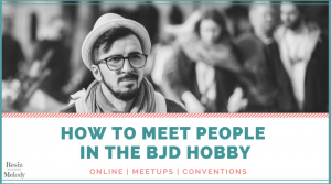How to meet BJD people in the hobby.